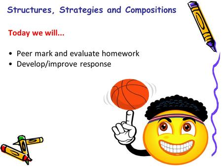 Structures, Strategies and Compositions Today we will... Peer mark and evaluate homework Develop/improve response.