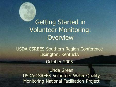 Getting Started in Volunteer Monitoring: Overview USDA-CSREES Southern Region Conference Lexington, Kentucky October 2005 Linda Green USDA-CSREES Volunteer.
