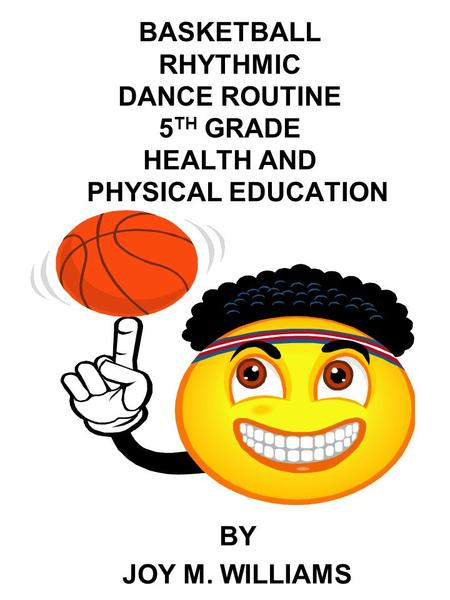 BASKETBALL RHYTHMIC DANCE ROUTINE 5 TH GRADE HEALTH AND PHYSICAL EDUCATION BY JOY M. WILLIAMS.