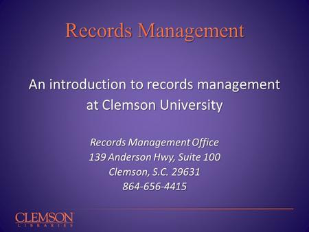 An introduction to records management at Clemson University Records Management Office 139 Anderson Hwy, Suite 100 Clemson, S.C. 29631 864-656-4415.