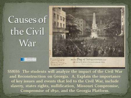 SS8H6 The students will analyze the impact of the Civil War and Reconstruction on Georgia. A. Explain the importance of key issues and events that led.