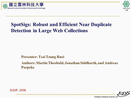 Intelligent Database Systems Lab N.Y.U.S.T. I. M. SpotSigs: Robust and Efficient Near Duplicate Detection in Large Web Collections Presenter: Tsai Tzung.