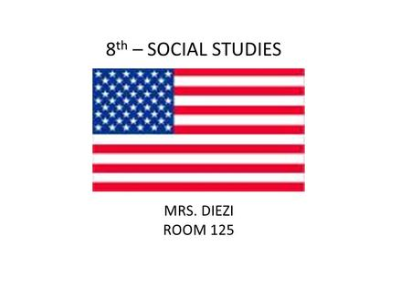 8 th – SOCIAL STUDIES MRS. DIEZI ROOM 125. Focus Interact with the events that shaped the United States. Increase Critical Thinking Skills Prepare for.