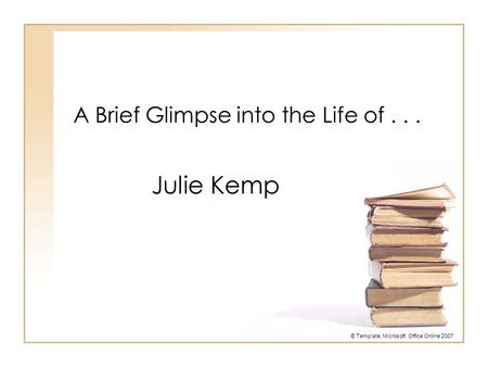A Brief Glimpse into the Life of... Julie Kemp © Template, Microsoft Office Online 2007.