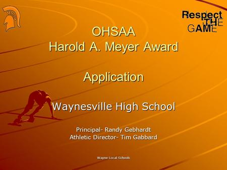 Wayne Local Schools OHSAA Harold A. Meyer Award Application Waynesville High School Principal- Randy Gebhardt Athletic Director- Tim Gabbard.