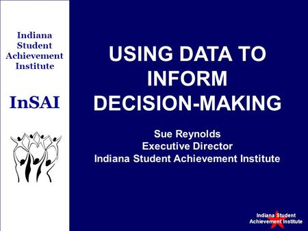 Indiana Student Achievement Institute Indiana Student Achievement Institute InSAI USING DATA TO INFORM DECISION-MAKING Sue Reynolds Executive Director.