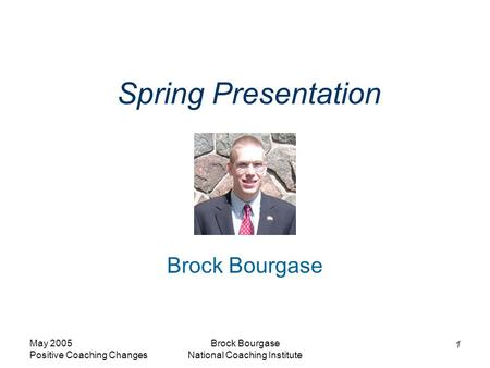May 2005 Positive Coaching Changes Brock Bourgase National Coaching Institute 1 Spring Presentation Brock Bourgase.