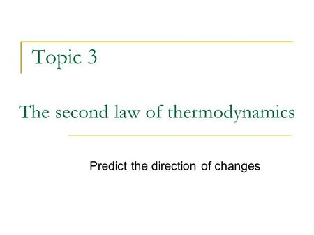 Topic 3 The second law of thermodynamics Predict the direction of changes.