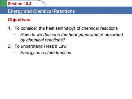 Section 10.3 Energy and Chemical Reactions 1.To consider the heat (enthalpy) of chemical reactions –How do we describe the heat generated or absorbed by.