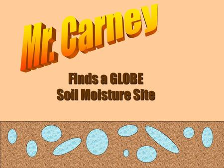 Finds a GLOBE Soil Moisture Site. This is Mr. Carney. He is a GLOBE teacher. Mr. Carney really likes science, but his favorite thing is mud. Since he.
