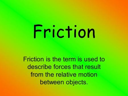 Friction Friction is the term is used to describe forces that result from the relative motion between objects.