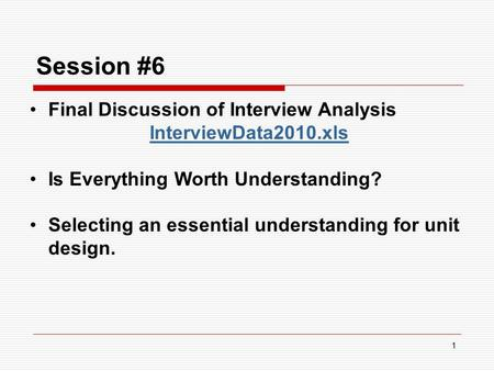 1 Session #6 Final Discussion of Interview Analysis InterviewData2010.xls Is Everything Worth Understanding? Selecting an essential understanding for unit.