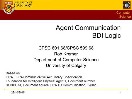 Computer Science 25/10/20151 Agent Communication BDI Logic CPSC 601.68/CPSC 599.68 Rob Kremer Department of Computer Science University of Calgary Based.