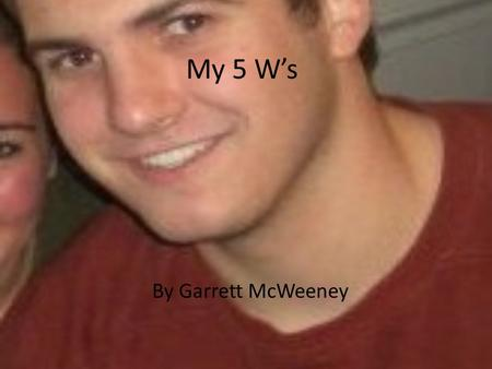 My 5 W's By Garrett McWeeney. Meet Me My name is Garrett McWeeney. I am a graduate from the University of Rhode Island. I have had the idea that I would.