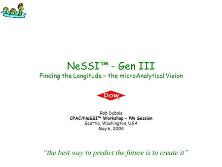 "NeSSI™ - Gen III Finding the Longitude – the microAnalytical Vision Rob Dubois CPAC/NeSSI™ Workshop – PM Session Seattle, Washington, USA May 6, 2004 ""the."