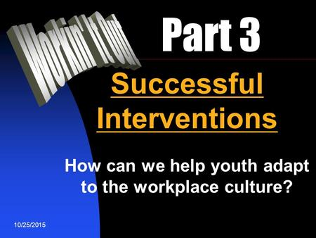 10/25/2015 Part 3 Successful Interventions How can we help youth adapt to the workplace culture?