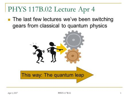 Apr 4, 2007 PHYS 117B.02 1 PHYS 117B.02 Lecture Apr 4 The last few lectures we've been switching gears from classical to quantum physics This way: The.