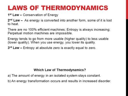 LAWS OF THERMODYNAMICS 1 st Law – Conservation of Energy 2 nd Law – As energy is converted into another form, some of it is lost to heat. There are no.