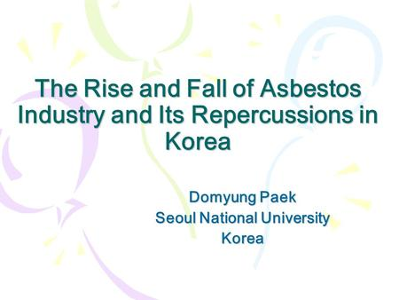 The Rise and Fall of Asbestos Industry and Its Repercussions in Korea Domyung Paek Seoul National University Korea.