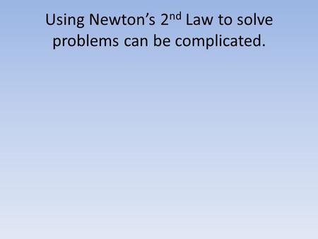 Using Newton's 2 nd Law to solve problems can be complicated.