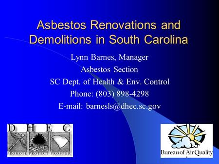 Asbestos Renovations and Demolitions in South Carolina Lynn Barnes, Manager Asbestos Section SC Dept. of Health & Env. Control Phone: (803) 898-4298 E-mail: