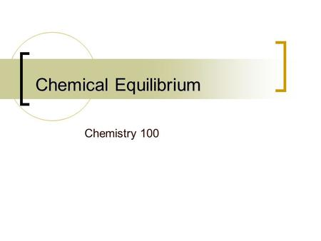Chemical Equilibrium Chemistry 100. The concept A condition of balance between opposing physical forces A state in which the influences or processes to.