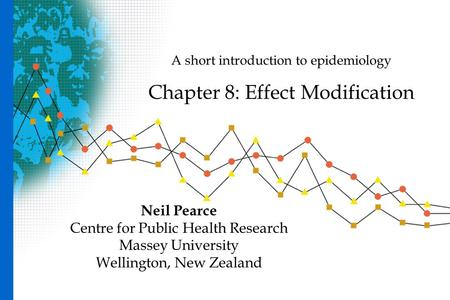 A short introduction to epidemiology Chapter 8: Effect Modification Neil Pearce Centre for Public Health Research Massey University Wellington, New Zealand.