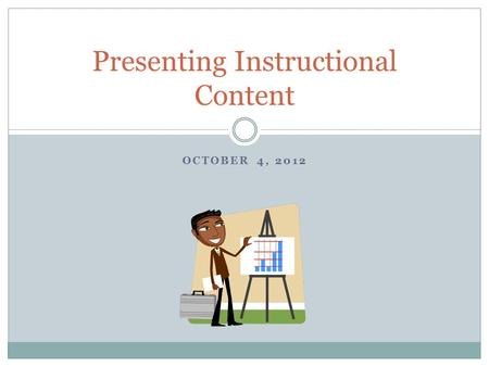 OCTOBER 4, 2012 Presenting Instructional Content.