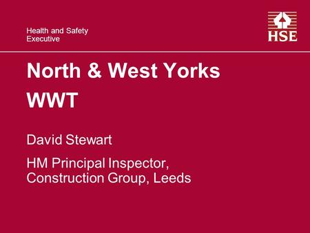 Health and Safety Executive North & West Yorks WWT David Stewart HM Principal Inspector, Construction Group, Leeds.