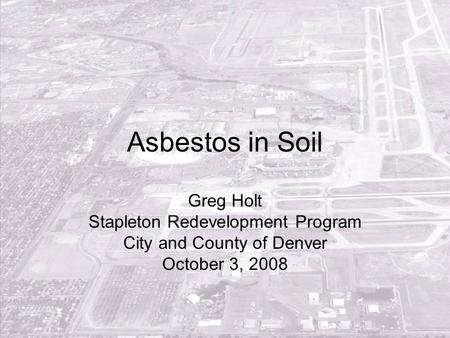 Asbestos in Soil Greg Holt Stapleton Redevelopment Program City and County of Denver October 3, 2008.