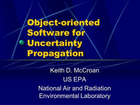 Object-oriented Software for Uncertainty Propagation Keith D. McCroan US EPA National Air and Radiation Environmental Laboratory.