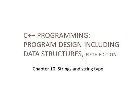 C++ PROGRAMMING: PROGRAM DESIGN INCLUDING DATA STRUCTURES, FIFTH EDITION Chapter 10: Strings and string type.