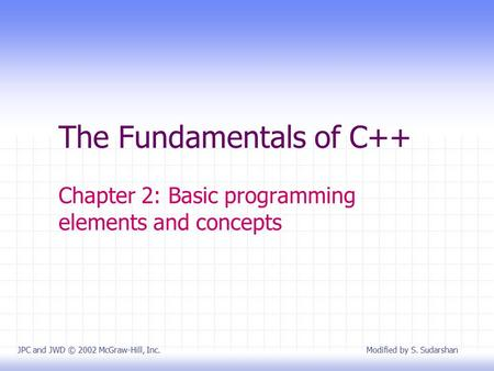 The Fundamentals of C++ Chapter 2: Basic programming elements and concepts JPC and JWD © 2002 McGraw-Hill, Inc. Modified by S. Sudarshan.