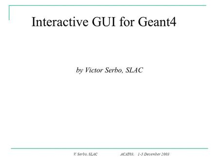 V. Serbo, SLAC ACAT03, 1-5 December 2003 Interactive GUI for Geant4 by Victor Serbo, SLAC.