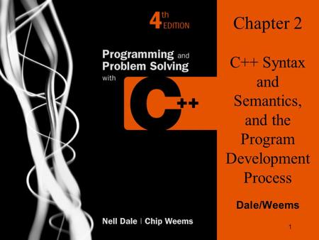1 Chapter 2 C++ Syntax and Semantics, and the Program Development Process Dale/Weems.