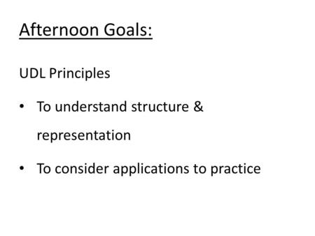 UDL Principles To understand structure & representation To consider applications to practice Afternoon Goals: