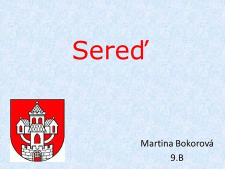 Sereď Martina Bokorová 9.B. Locality- Sered is a city located in Trnava. It has an area of ​​30.454 km ² and lived here almost 18 000 people. Sered is.