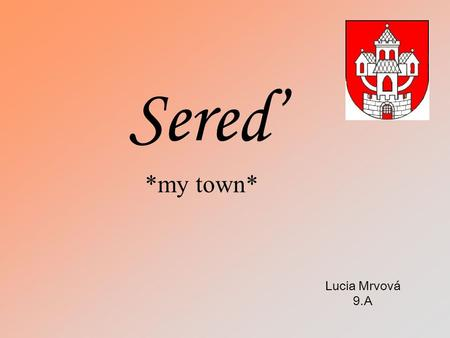 Sereď *my town* Lucia Mrvová 9.A. Locality Sereď is a small town located in the Trnava region. This town have place 30,452 squared kilometres and there.
