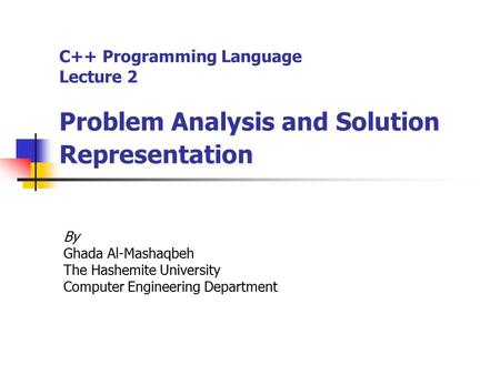 C++ Programming Language Lecture 2 Problem Analysis and Solution Representation By Ghada Al-Mashaqbeh The Hashemite University Computer Engineering Department.