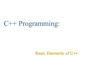 C++ Programming: Basic Elements of C++.