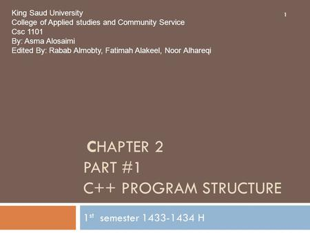 CHAPTER 2 PART #1 C++ PROGRAM STRUCTURE 1 st semester 1433-1434 H 1 King Saud University College of Applied studies and Community Service Csc 1101 By: