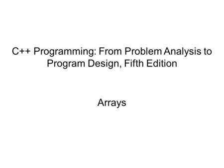 C++ Programming: From Problem Analysis to Program Design, Fifth Edition Arrays.