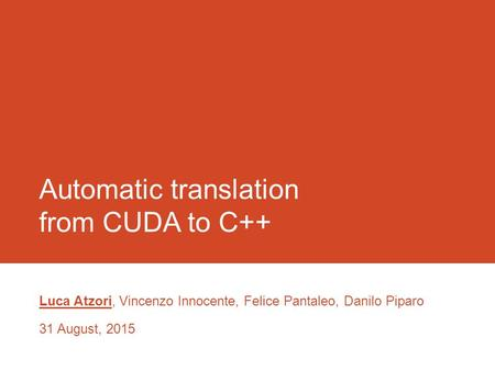 Automatic translation from CUDA to C++ Luca Atzori, Vincenzo Innocente, Felice Pantaleo, Danilo Piparo 31 August, 2015.