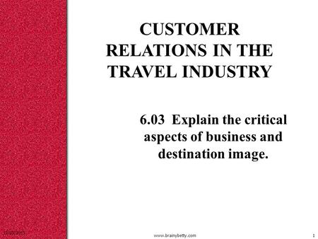 10/25/2015 www.brainybetty.com1 CUSTOMER RELATIONS IN THE TRAVEL INDUSTRY 6.03 Explain the critical aspects of business and destination image.