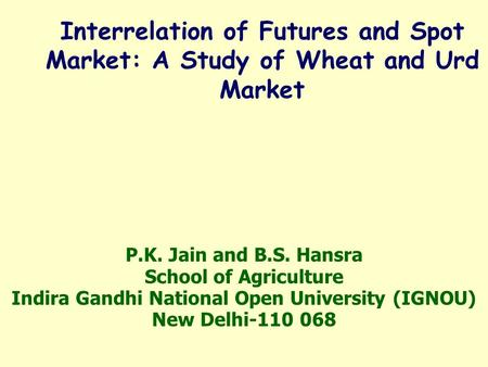 P.K. Jain and B.S. Hansra School of Agriculture Indira Gandhi National Open University (IGNOU) New Delhi-110 068 Interrelation of Futures and Spot Market: