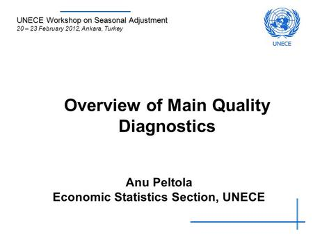 Overview of Main Quality Diagnostics Anu Peltola Economic Statistics Section, UNECE UNECE Workshop on Seasonal Adjustment 20 – 23 February 2012, Ankara,