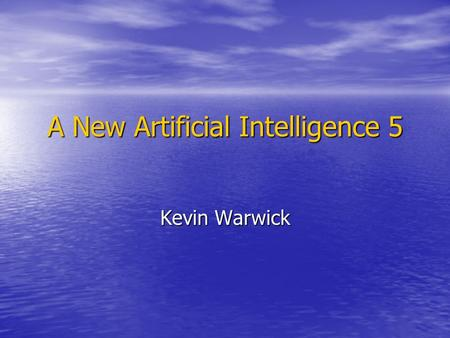 A New Artificial Intelligence 5 Kevin Warwick. Philosophy of AI II Here we will look afresh at some of the arguments Here we will look afresh at some.