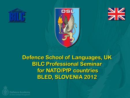 Defence School of Languages, UK BILC Professional Seminar for NATO/PfP countries BLED, SLOVENIA 2012.