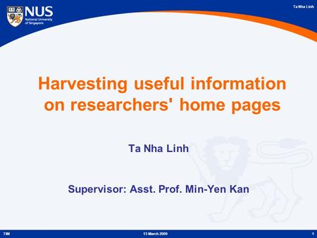Ta Nha Linh 1TIM13 March 2009 Harvesting useful information on researchers' home pages Ta Nha Linh Supervisor: Asst. Prof. Min-Yen Kan.