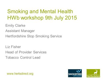 Www.hertsdirect.org Smoking and Mental Health HWb workshop 9th July 2015 Emily Clarke Assistant Manager Hertfordshire Stop Smoking Service Liz Fisher Head.